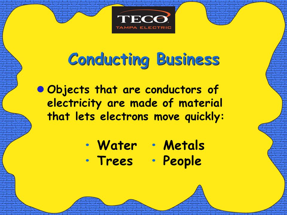 Water Metals Trees People Conducting Business Objects that are conductors of electricity are made of material that lets electrons move quickly: