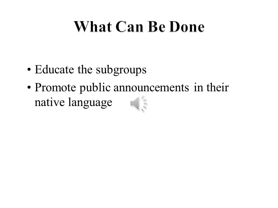 Educate the subgroups Promote public announcements in their native language