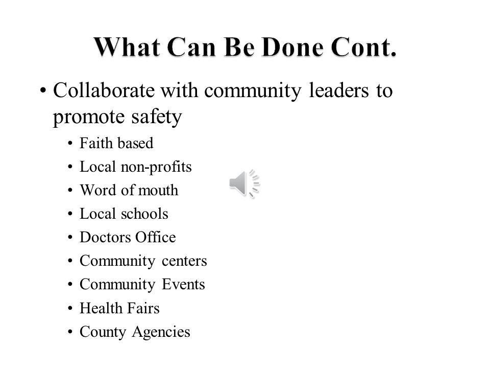 Collaborate with community leaders to promote safety Faith based Local non-profits Word of mouth Local schools Doctors Office Community centers Community Events Health Fairs County Agencies