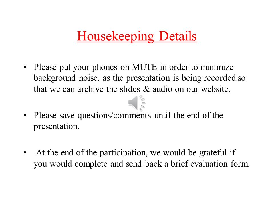 Housekeeping Details Please put your phones on MUTE in order to minimize background noise, as the presentation is being recorded so that we can archive the slides & audio on our website.