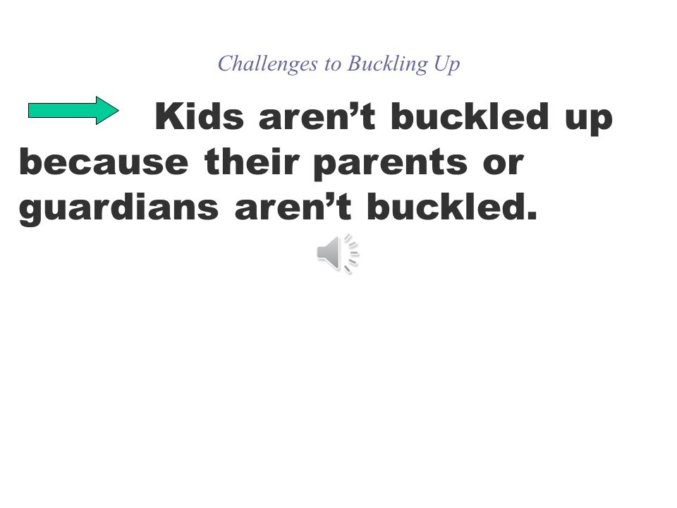 Challenges to Buckling Up Kids arent buckled up because their parents or guardians arent buckled.