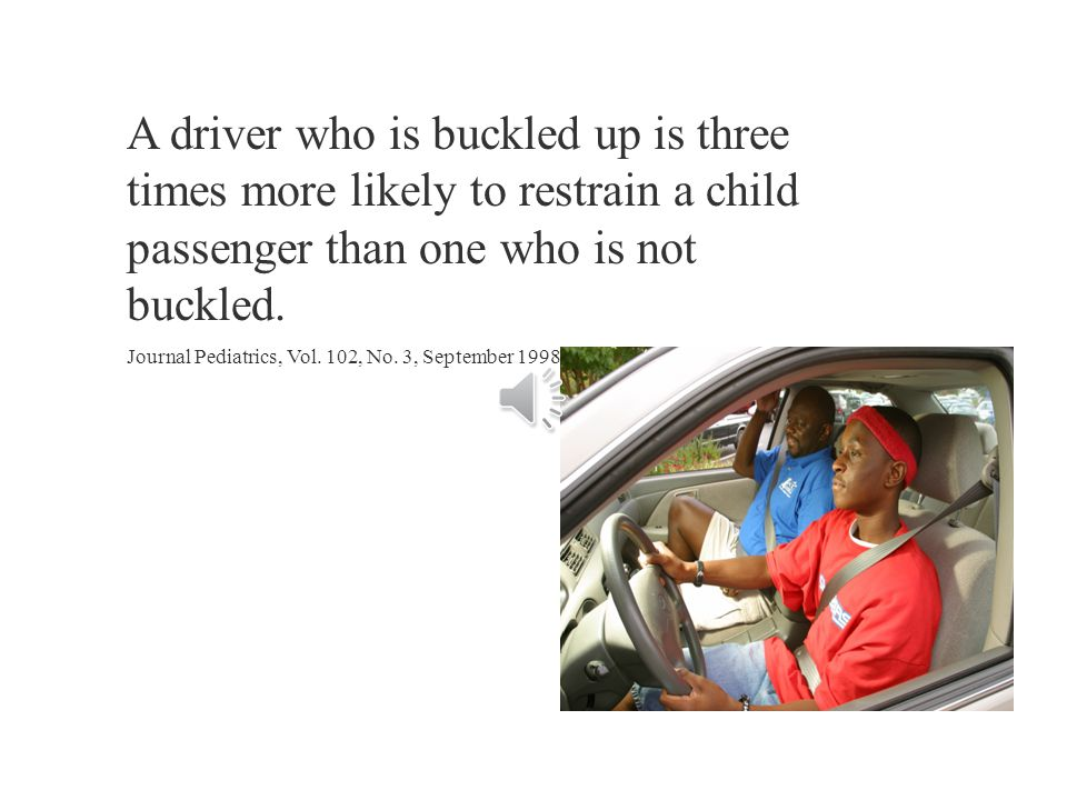 A driver who is buckled up is three times more likely to restrain a child passenger than one who is not buckled.