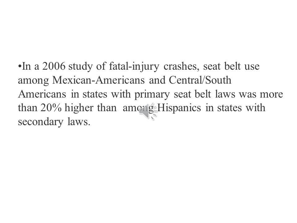 In a 2006 study of fatal-injury crashes, seat belt use among Mexican-Americans and Central/South Americans in states with primary seat belt laws was more than 20% higher than among Hispanics in states with secondary laws.