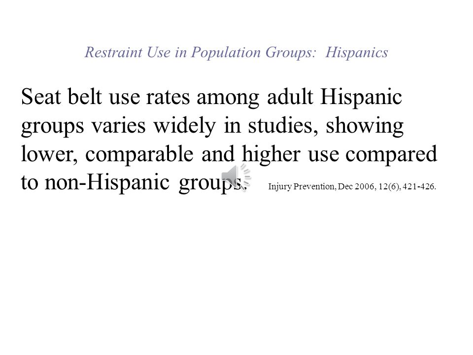 Restraint Use in Population Groups: Hispanics Seat belt use rates among adult Hispanic groups varies widely in studies, showing lower, comparable and higher use compared to non-Hispanic groups.