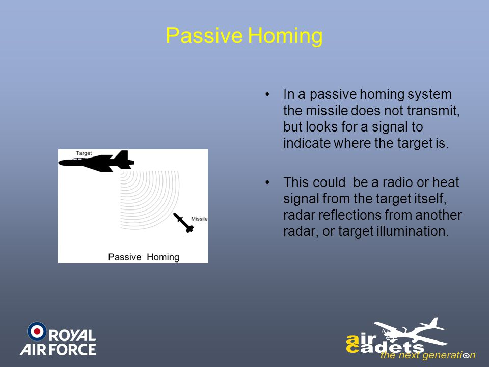 Passive Homing In a passive homing system the missile does not transmit, but looks for a signal to indicate where the target is. This could be a radio
