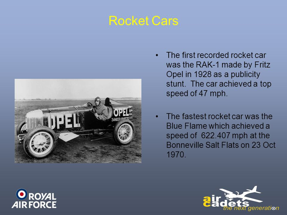 Rocket Cars The first recorded rocket car was the RAK-1 made by Fritz Opel in 1928 as a publicity stunt. The car achieved a top speed of 47 mph. The f