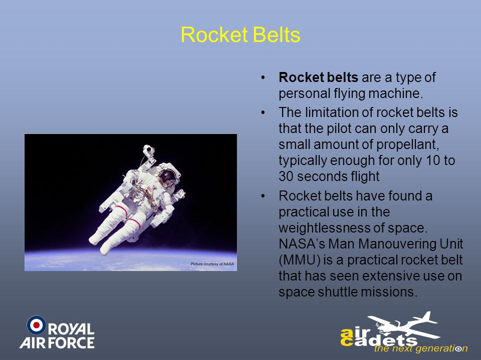 Rocket Belts Rocket belts are a type of personal flying machine. The limitation of rocket belts is that the pilot can only carry a small amount of pro