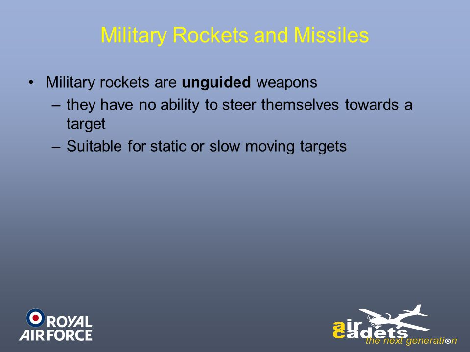 Military Rockets and Missiles Military rockets are unguided weapons – –they have no ability to steer themselves towards a target – –Suitable for stati