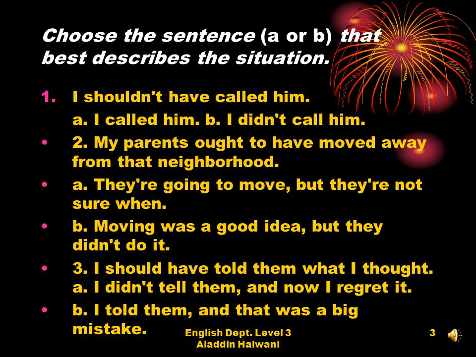 English Dept. Level 3 Aladdin Halwani 3 Choose the sentence (a or b) that best describes the situation. 1.I shouldn't have called him. a. I called him
