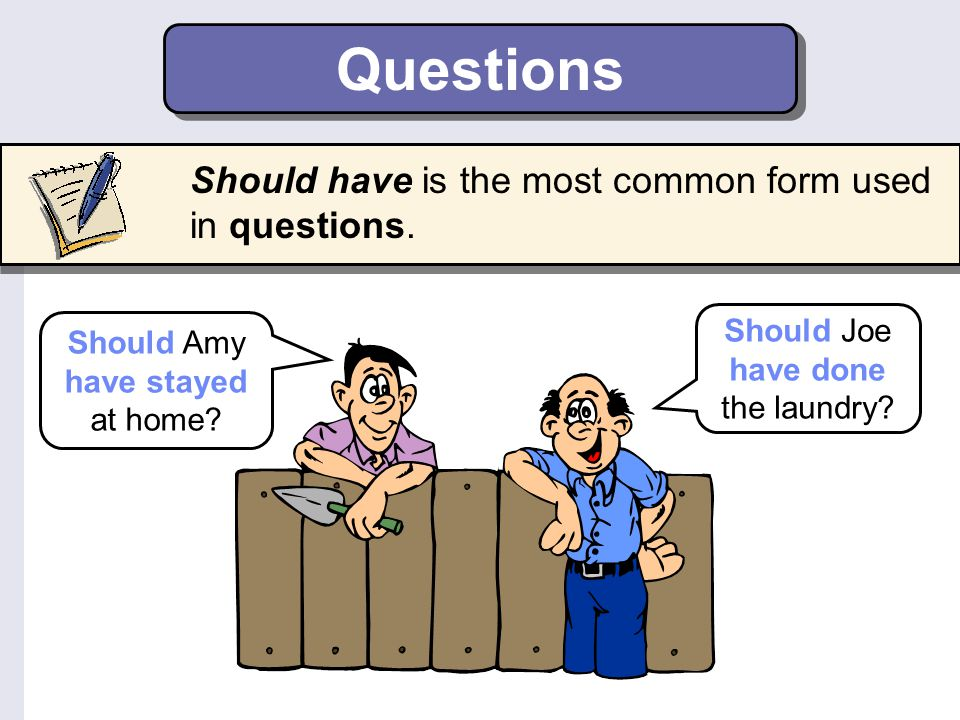 Questions Should have is the most common form used in questions.