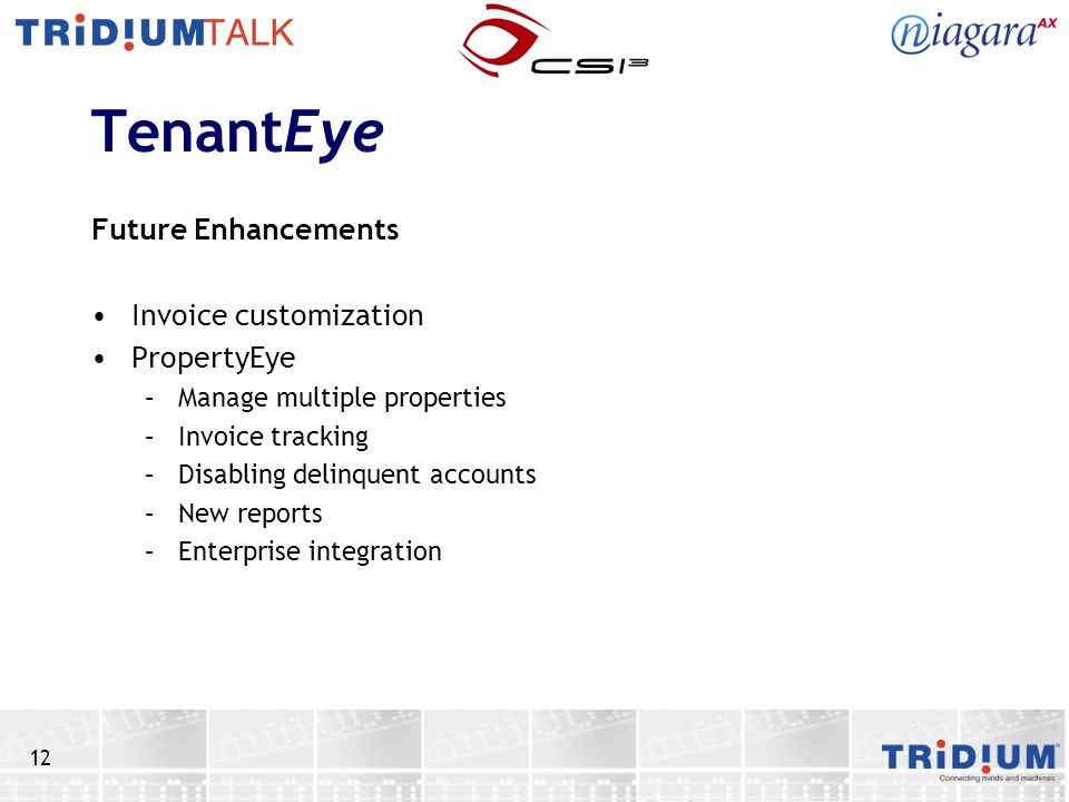 12 TenantEye Future Enhancements Invoice customization PropertyEye –Manage multiple properties –Invoice tracking –Disabling delinquent accounts –New reports –Enterprise integration