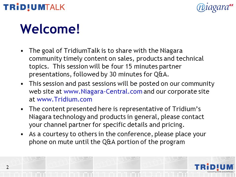 2 Welcome! The goal of TridiumTalk is to share with the Niagara community timely content on sales, products and technical topics. This session will be