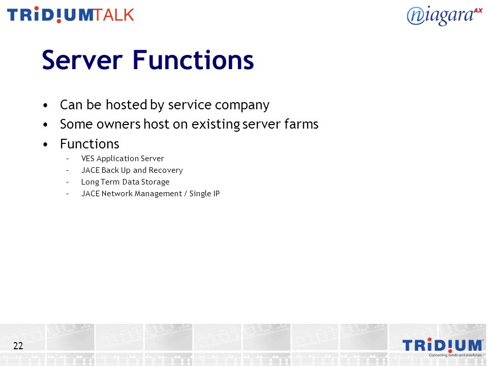 22 Server Functions Can be hosted by service company Some owners host on existing server farms Functions –VES Application Server –JACE Back Up and Recovery –Long Term Data Storage –JACE Network Management / Single IP