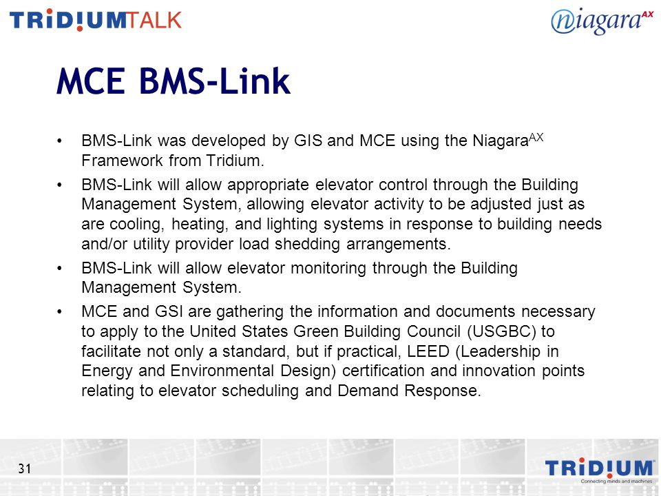 31 MCE BMS-Link BMS-Link was developed by GIS and MCE using the Niagara AX Framework from Tridium. BMS-Link will allow appropriate elevator control th