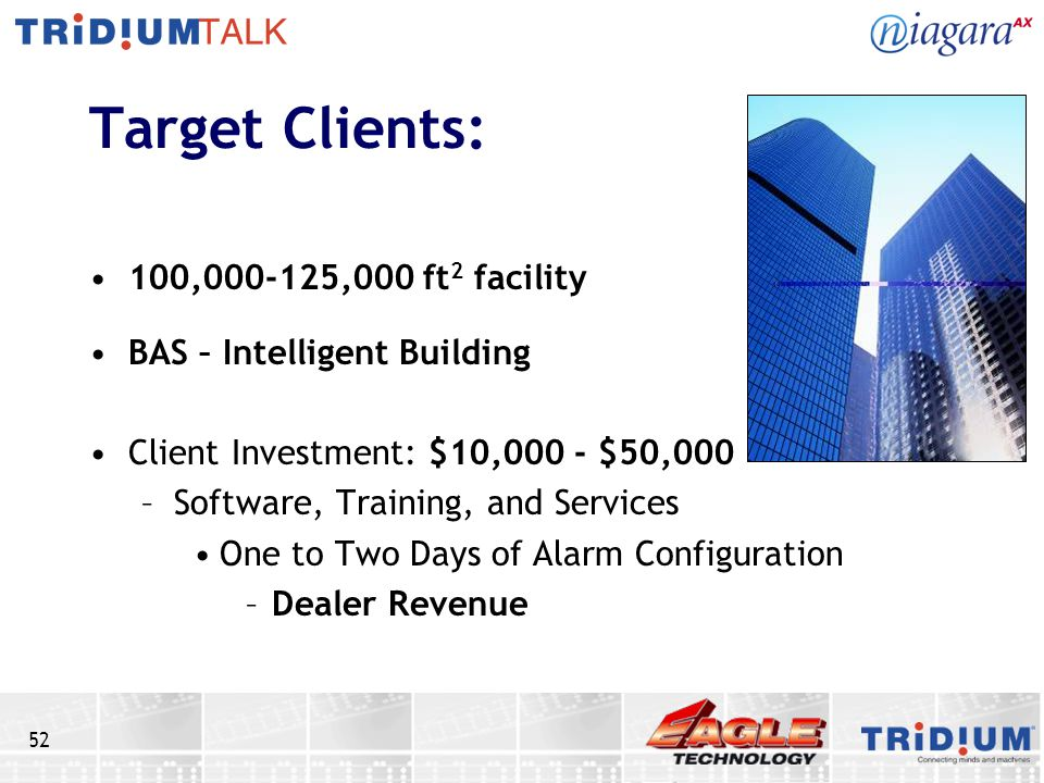 52 Target Clients: 100,000-125,000 ft 2 facility BAS – Intelligent Building Client Investment: $10,000 - $50,000 –Software, Training, and Services One to Two Days of Alarm Configuration –Dealer Revenue