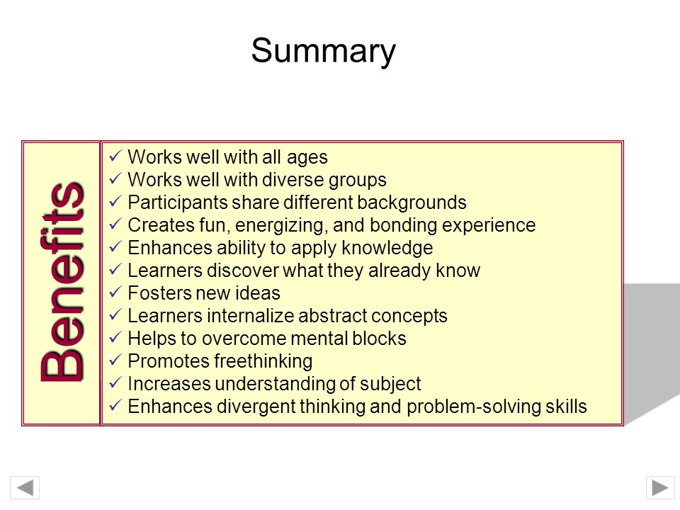 Benefits Summary Works well with all ages Works well with diverse groups Participants share different backgrounds Creates fun, energizing, and bonding experience Enhances ability to apply knowledge Learners discover what they already know Fosters new ideas Learners internalize abstract concepts Helps to overcome mental blocks Promotes freethinking Increases understanding of subject Enhances divergent thinking and problem-solving skills
