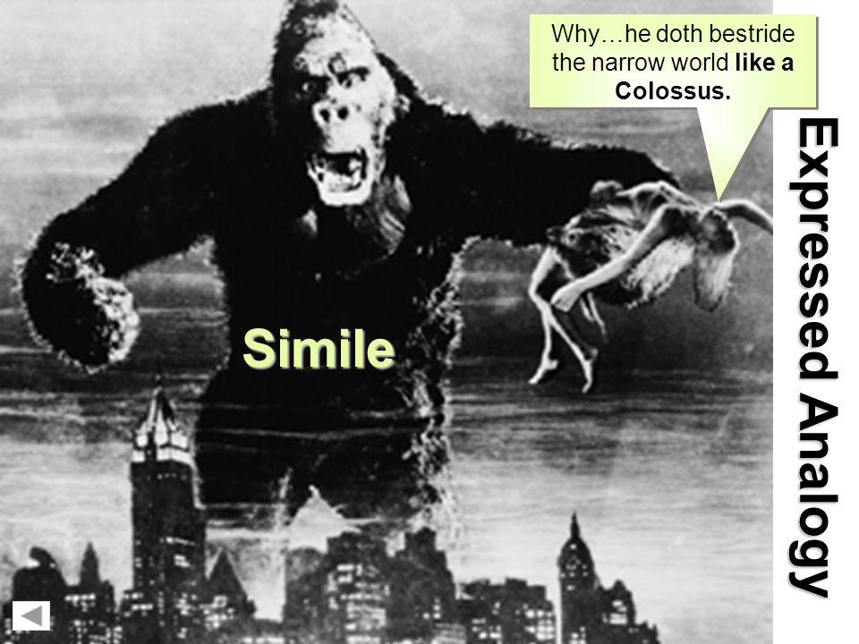 Simile E x p r e s s e d A n a l o g y Simile Why…he doth bestride the narrow world like a Colossus.
