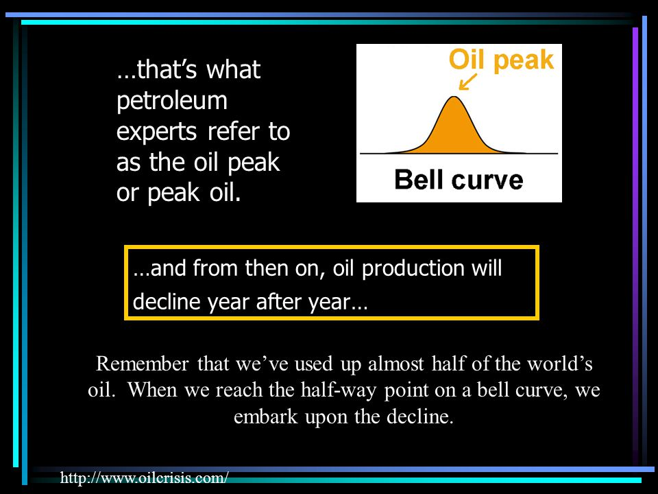 …and from then on, oil production will decline year after year… …thats what petroleum experts refer to as the oil peak or peak oil.