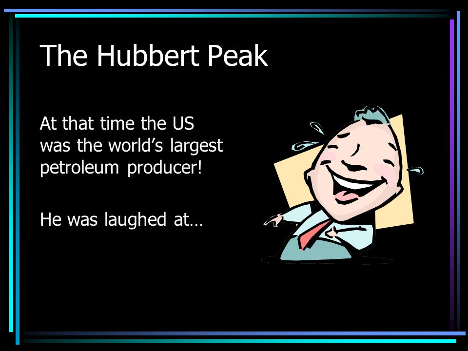 The Hubbert Peak At that time the US was the worlds largest petroleum producer! He was laughed at…