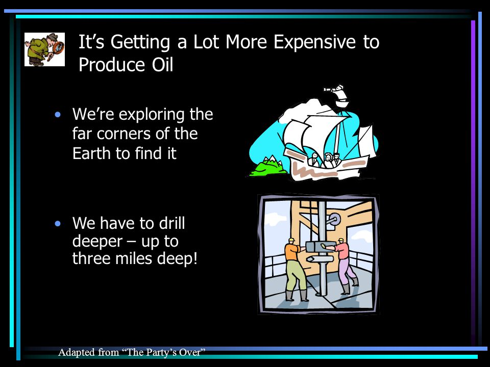 Its Getting a Lot More Expensive to Produce Oil Adapted from The Partys Over We have to drill deeper – up to three miles deep.