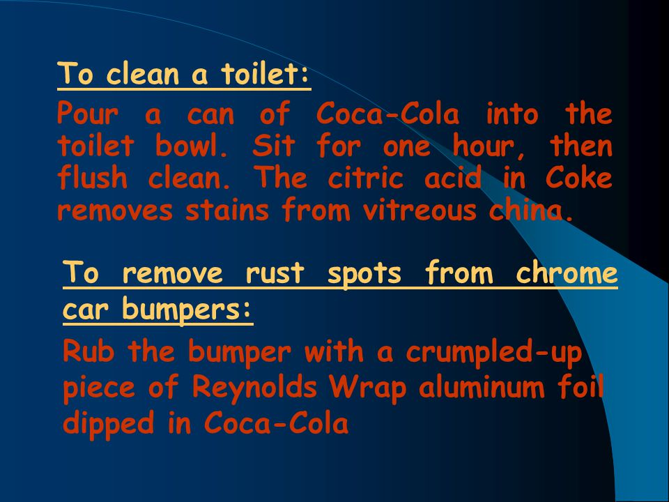 To clean a toilet: Pour a can of Coca-Cola into the toilet bowl. Sit for one hour, then flush clean. The citric acid in Coke removes stains from vitre