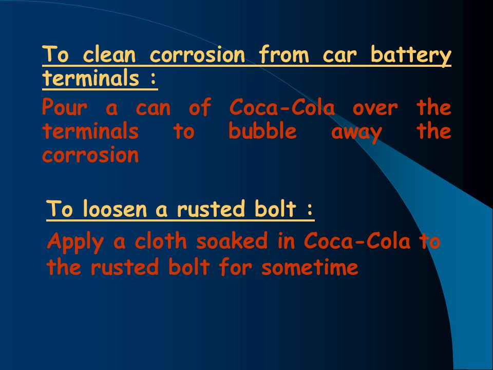 To clean corrosion from car battery terminals : Pour a can of Coca-Cola over the terminals to bubble away the corrosion To loosen a rusted bolt : Appl