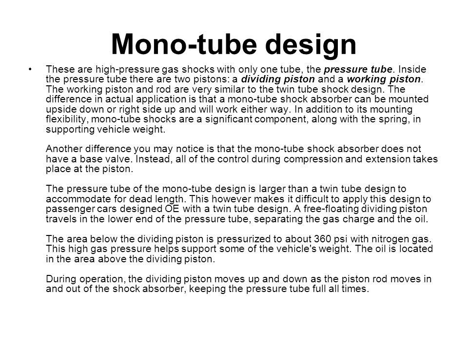 Mono-tube design These are high-pressure gas shocks with only one tube, the pressure tube. Inside the pressure tube there are two pistons: a dividing