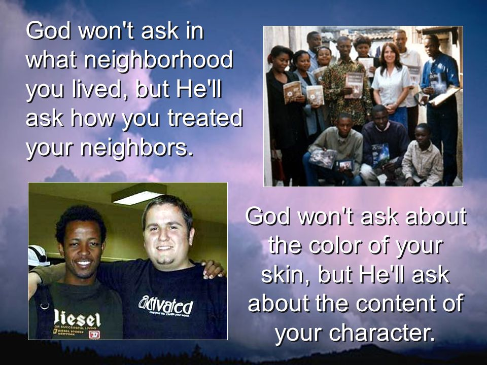 God won t ask in what neighborhood you lived, but He ll ask how you treated your neighbors.