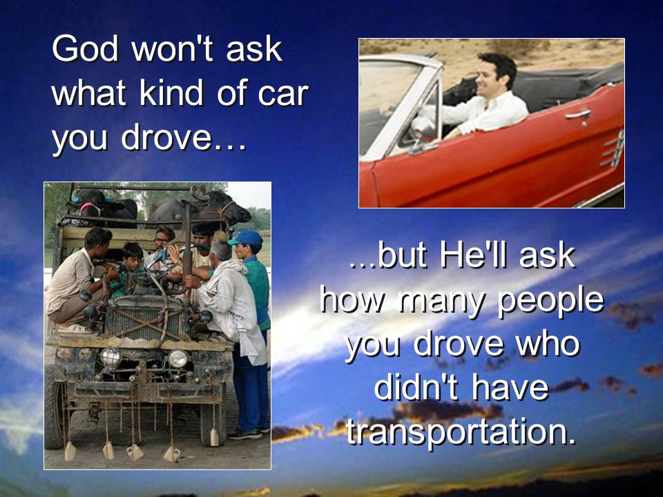 … but He ll ask how many people you drove who didn t have transportation.