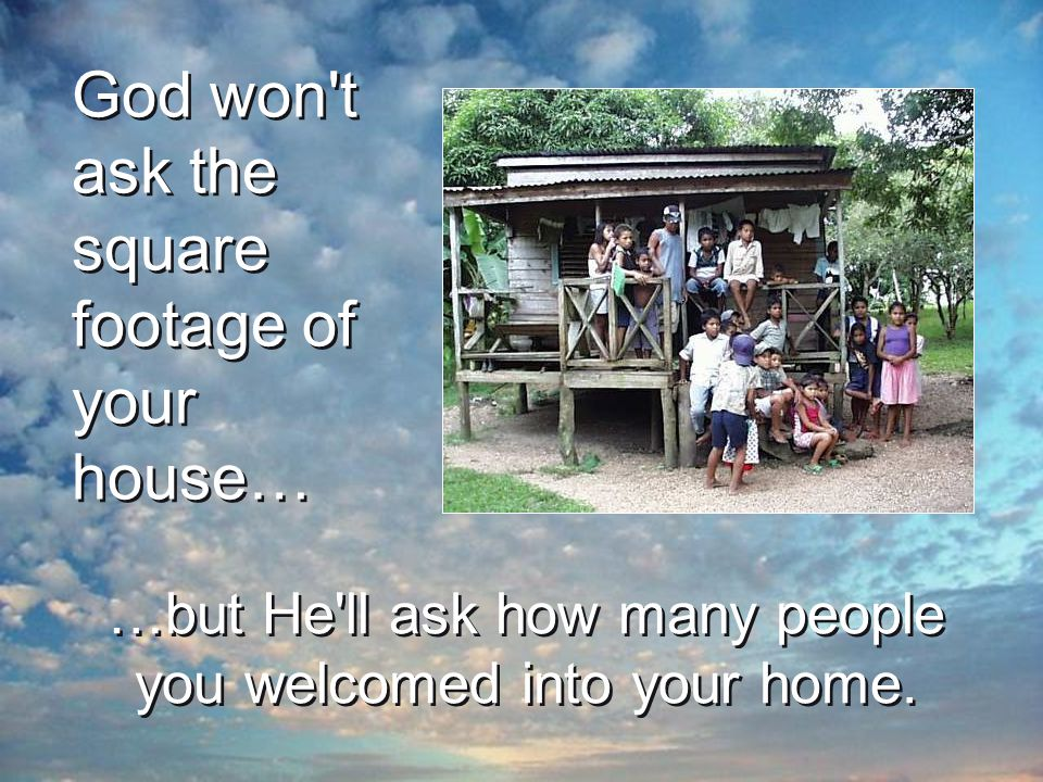 God won t ask the square footage of your house… …but He ll ask how many people you welcomed into your home.