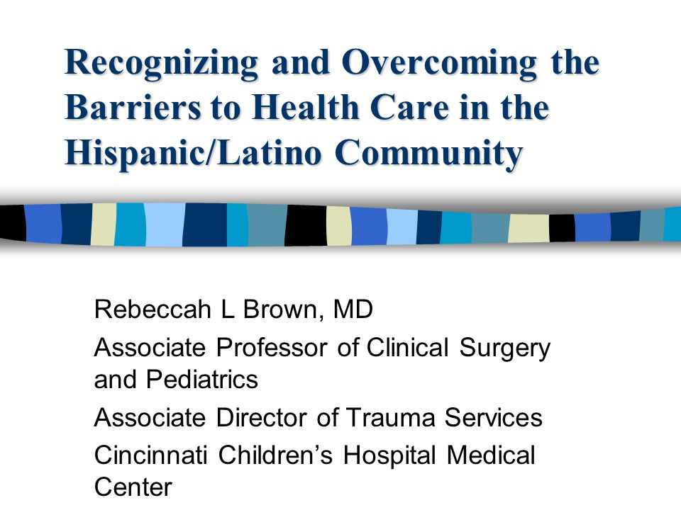 Recognizing and Overcoming the Barriers to Health Care in the Hispanic/Latino Community Rebeccah L Brown, MD Associate Professor of Clinical Surgery a