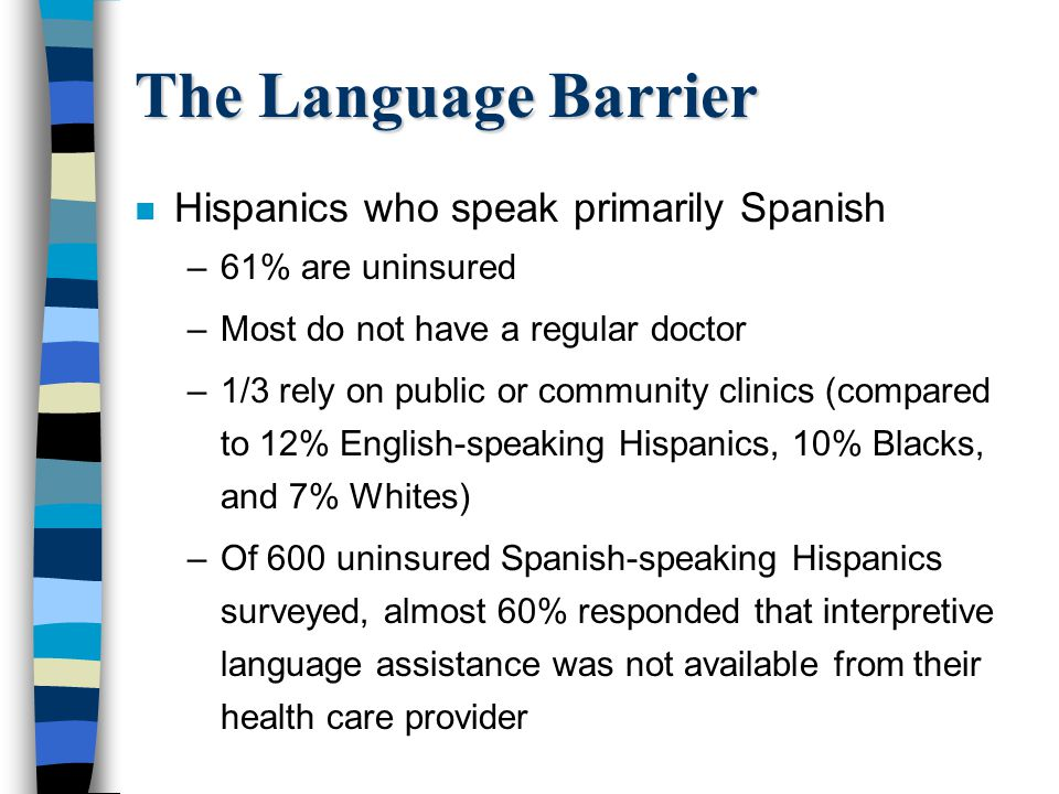 The Language Barrier n Hispanics who speak primarily Spanish –61% are uninsured –Most do not have a regular doctor –1/3 rely on public or community cl