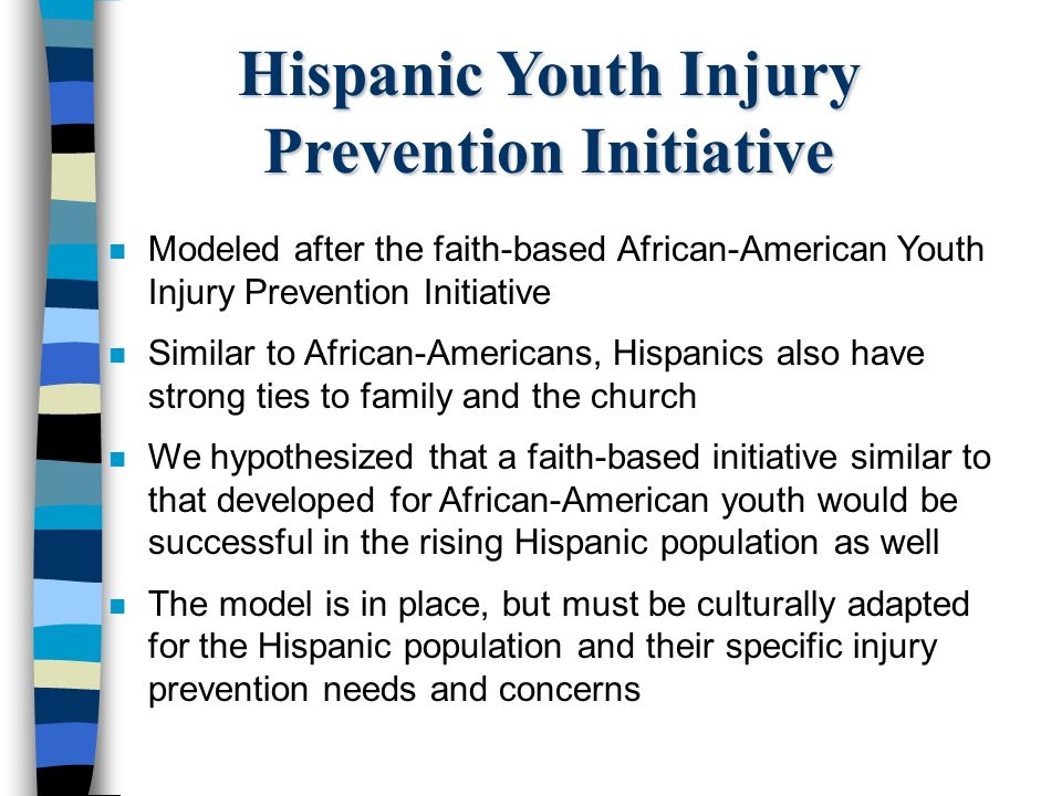 Hispanic Youth Injury Prevention Initiative n Modeled after the faith-based African-American Youth Injury Prevention Initiative n Similar to African-A