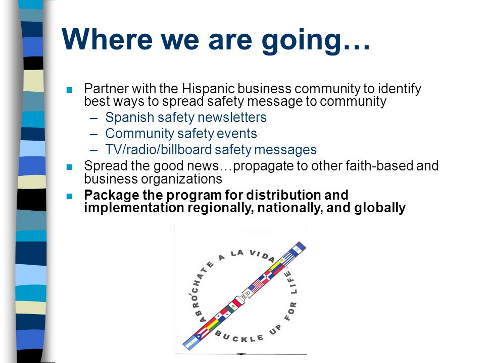 Where we are going… n Partner with the Hispanic business community to identify best ways to spread safety message to community –Spanish safety newslet