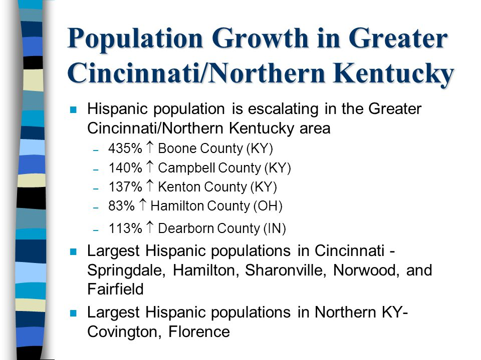 Population Growth in Greater Cincinnati/Northern Kentucky n Hispanic population is escalating in the Greater Cincinnati/Northern Kentucky area – 435%
