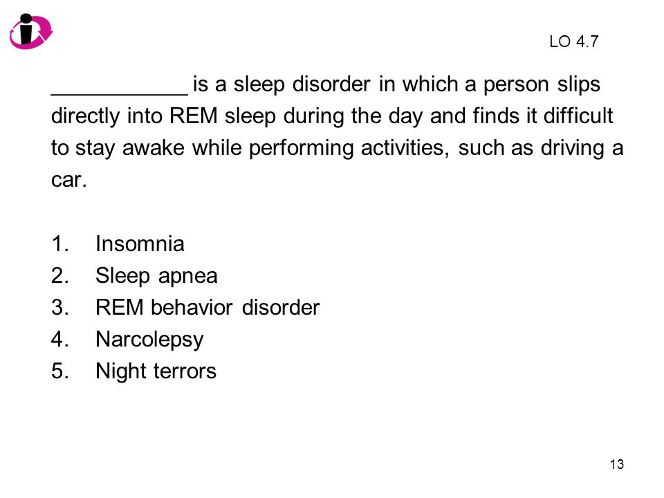13 ___________ is a sleep disorder in which a person slips directly into REM sleep during the day and finds it difficult to stay awake while performin