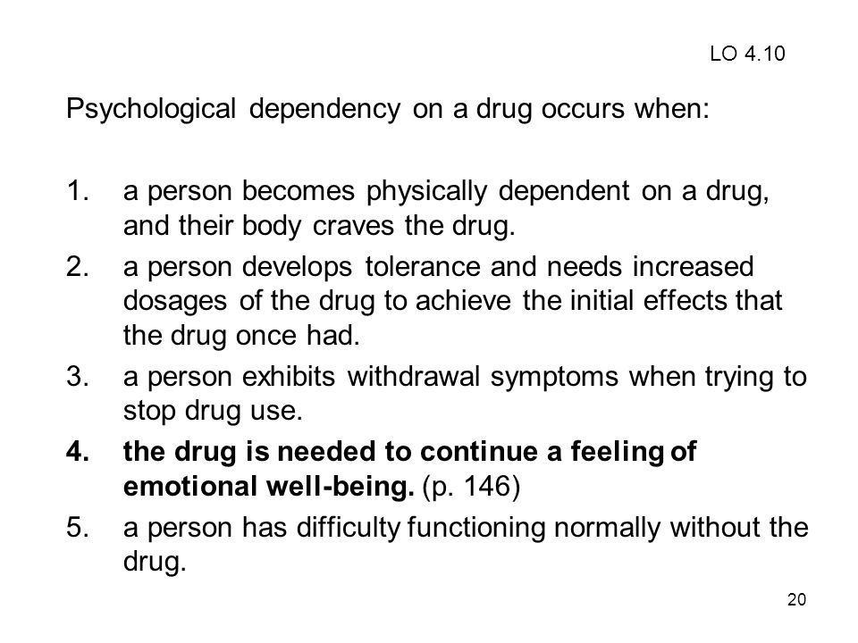 20 Psychological dependency on a drug occurs when: 1.a person becomes physically dependent on a drug, and their body craves the drug. 2.a person devel