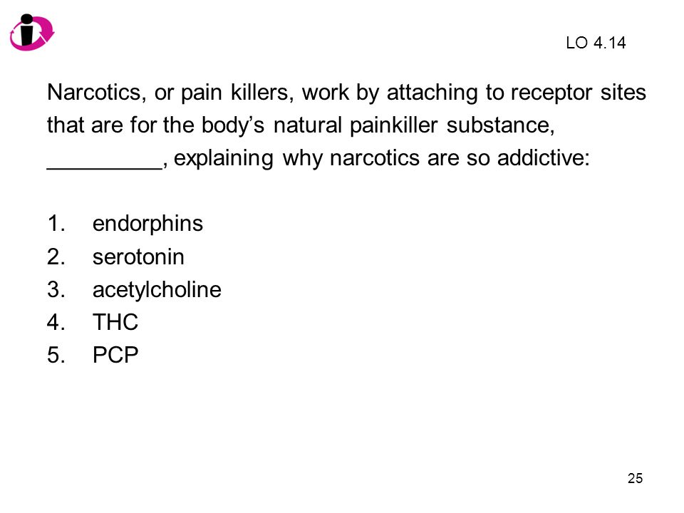 25 Narcotics, or pain killers, work by attaching to receptor sites that are for the bodys natural painkiller substance, _________, explaining why narc