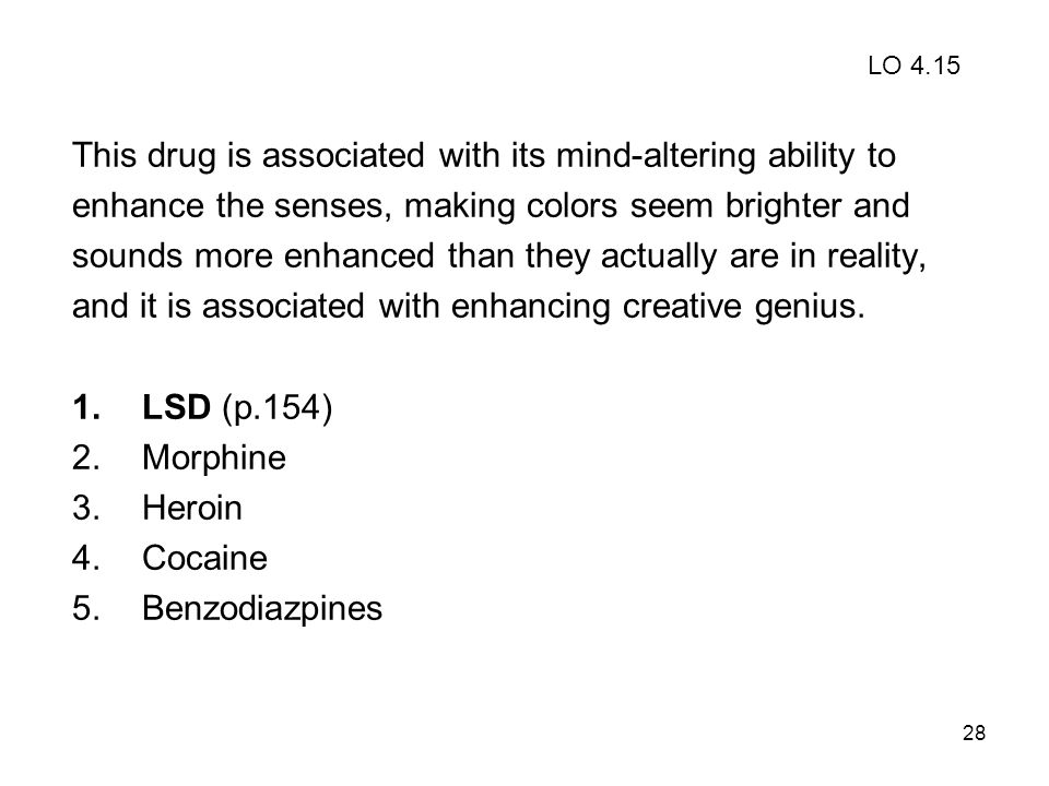 28 This drug is associated with its mind-altering ability to enhance the senses, making colors seem brighter and sounds more enhanced than they actual