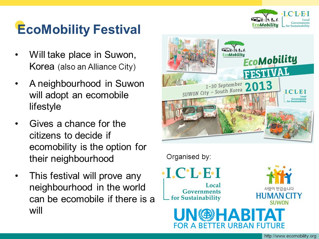 http://www.ecomobility.org EcoMobility Festival Will take place in Suwon, Korea (also an Alliance City) A neighbourhood in Suwon will adopt an ecomobile lifestyle Gives a chance for the citizens to decide if ecomobility is the option for their neighbourhood This festival will prove any neighbourhood in the world can be ecomobile if there is a will Organised by: