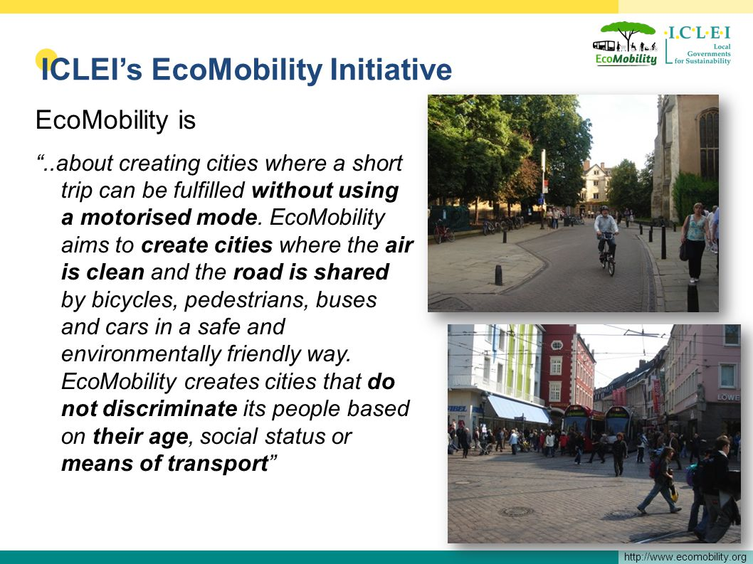 http://www.ecomobility.org ICLEIs EcoMobility Initiative EcoMobility is..about creating cities where a short trip can be fulfilled without using a motorised mode.