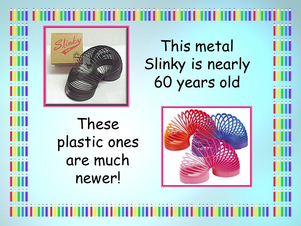 This metal Slinky is nearly 60 years old These plastic ones are much newer!