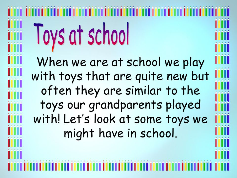 When we are at school we play with toys that are quite new but often they are similar to the toys our grandparents played with.