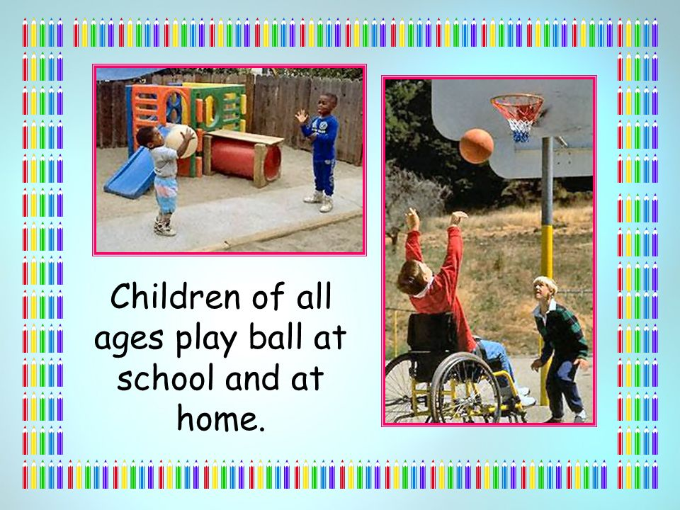 Children of all ages play ball at school and at home.