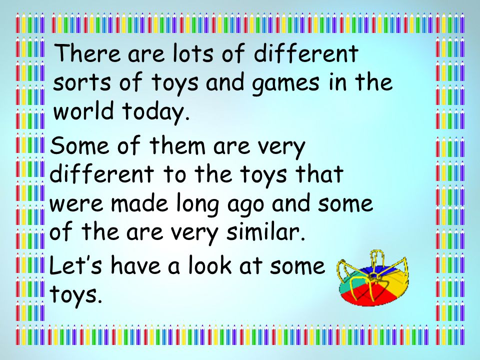 There are lots of different sorts of toys and games in the world today.