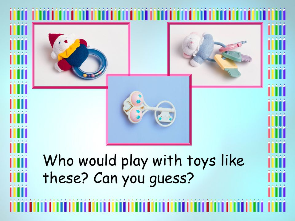 Who would play with toys like these Can you guess