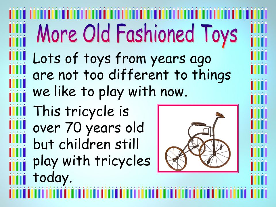 Lots of toys from years ago are not too different to things we like to play with now.