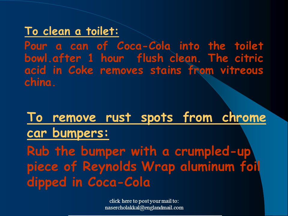 click here to post your mail to: nasercholakkal@englandmail.com To clean a toilet: Pour a can of Coca-Cola into the toilet bowl.after 1 hour flush cle