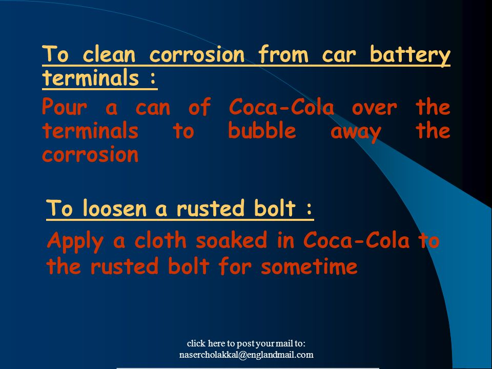 click here to post your mail to: nasercholakkal@englandmail.com To clean corrosion from car battery terminals : Pour a can of Coca-Cola over the termi