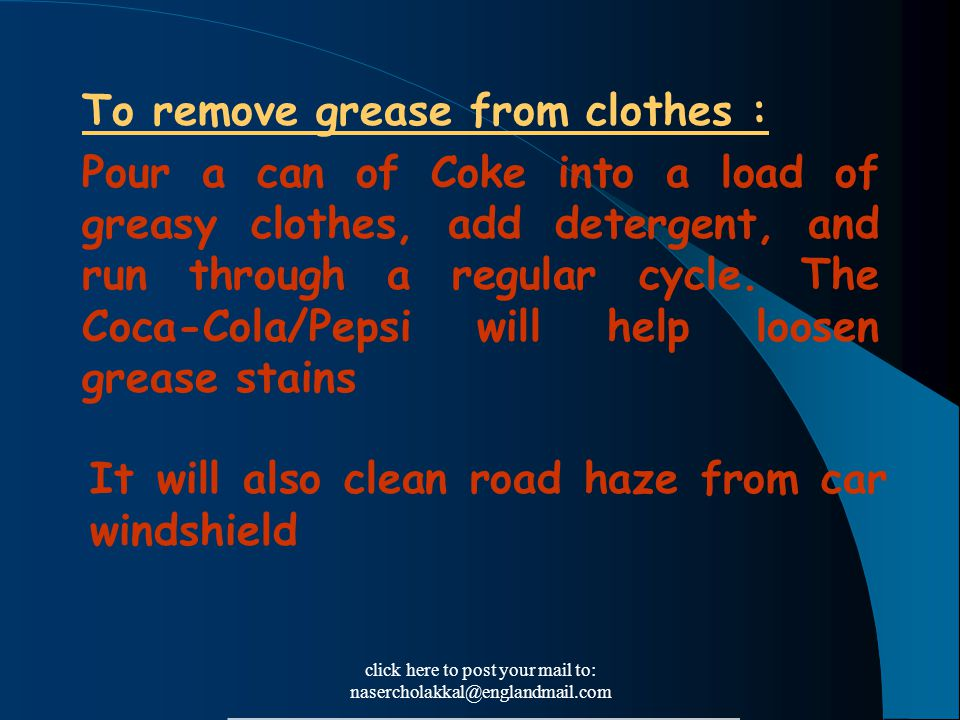 click here to post your mail to: nasercholakkal@englandmail.com To remove grease from clothes : Pour a can of Coke into a load of greasy clothes, add